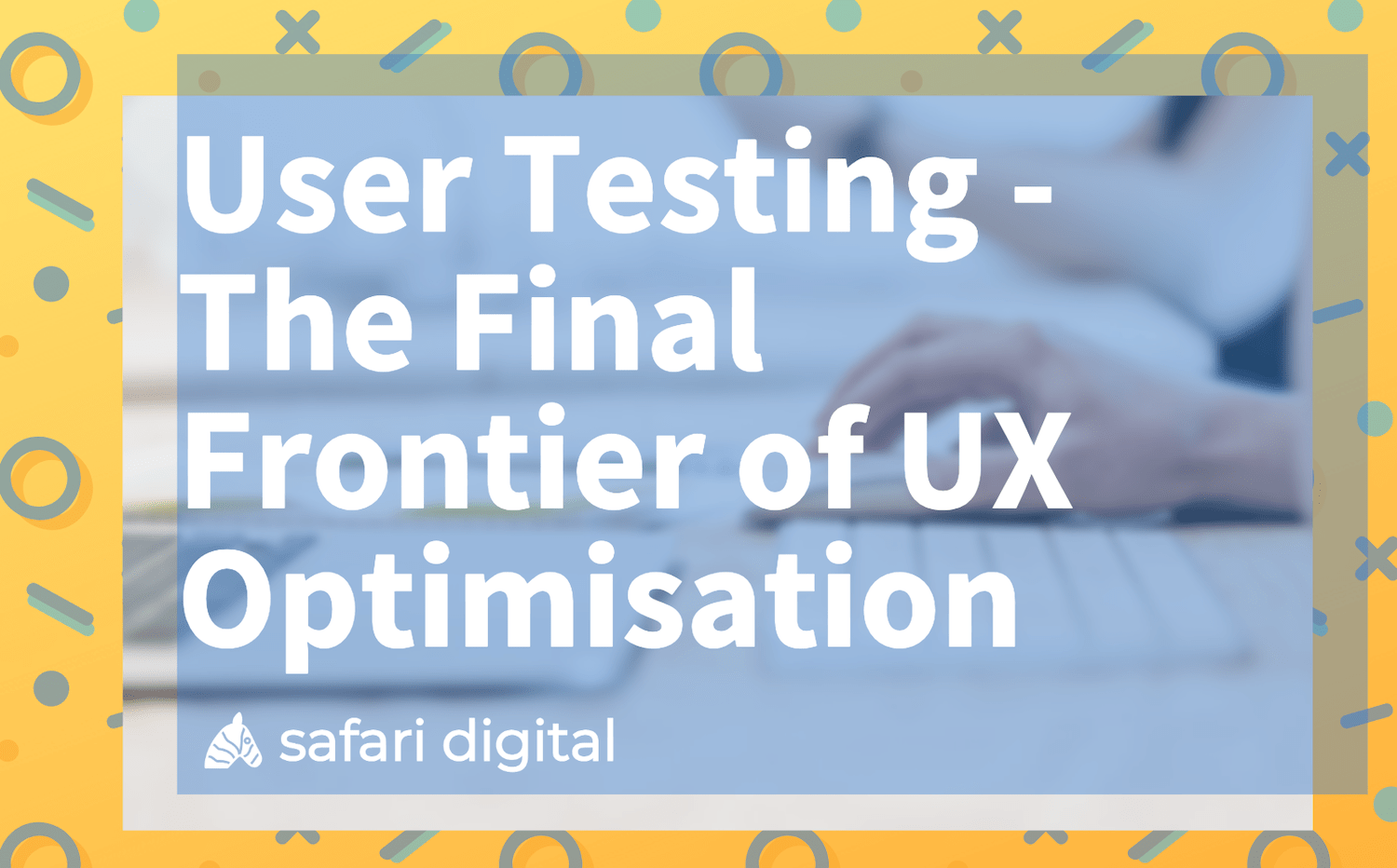 User Testing - the final frontier of UX Optimisation banner image large