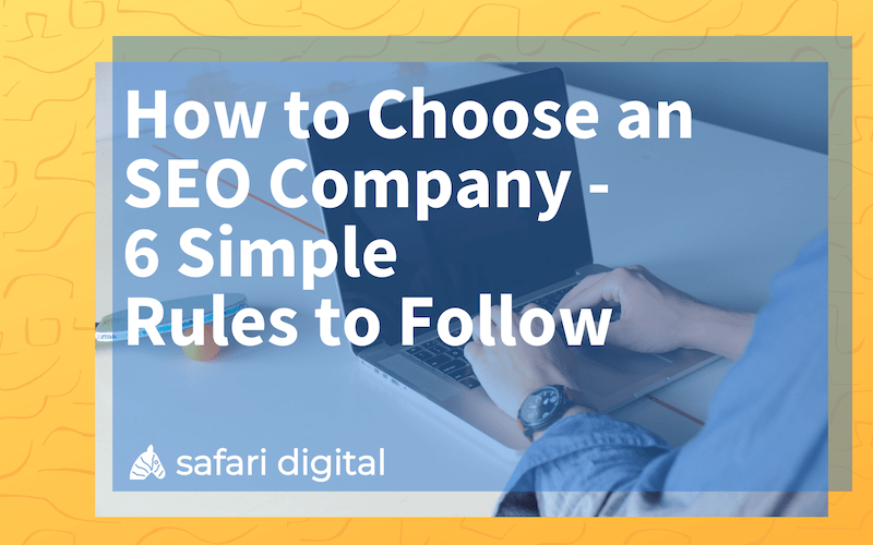 How to Choose an SEO Company | 6 Simple Rules to Follow